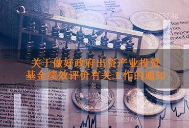 关于做好政府出资产业投资基金绩效评价有关工作的通知